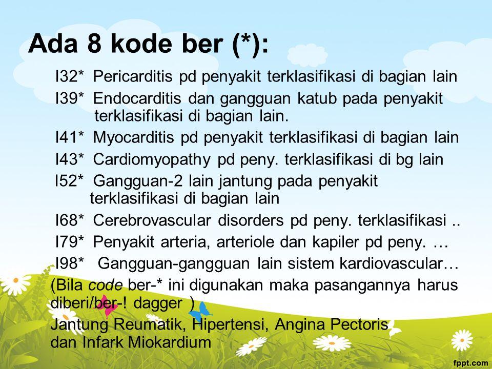 Ada 8 kode ber (*): I32* Pericarditis pd penyakit terklasifikasi di bagian lain I39* Endocarditis dan gangguan katub pada penyakit terklasifikasi di b
