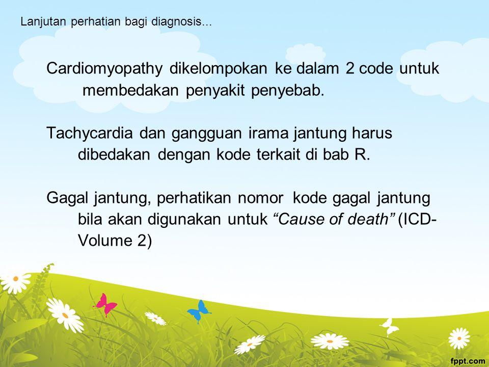 Cardiomyopathy dikelompokan ke dalam 2 code untuk membedakan penyakit penyebab. Tachycardia dan gangguan irama jantung harus dibedakan dengan kode ter