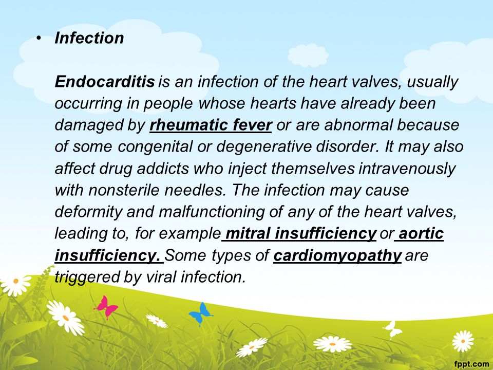 Infection Endocarditis is an infection of the heart valves, usually occurring in people whose hearts have already been damaged by rheumatic fever or are abnormal because of some congenital or degenerative disorder.