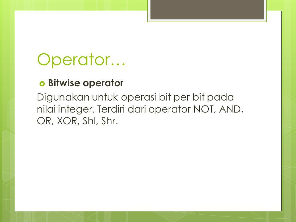 Operator…  Bitwise operator Digunakan untuk operasi bit per bit pada nilai integer. Terdiri dari operator NOT, AND, OR, XOR, Shl, Shr.