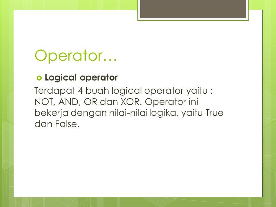 Operator…  Logical operator Terdapat 4 buah logical operator yaitu : NOT, AND, OR dan XOR. Operator ini bekerja dengan nilai-nilai logika, yaitu True