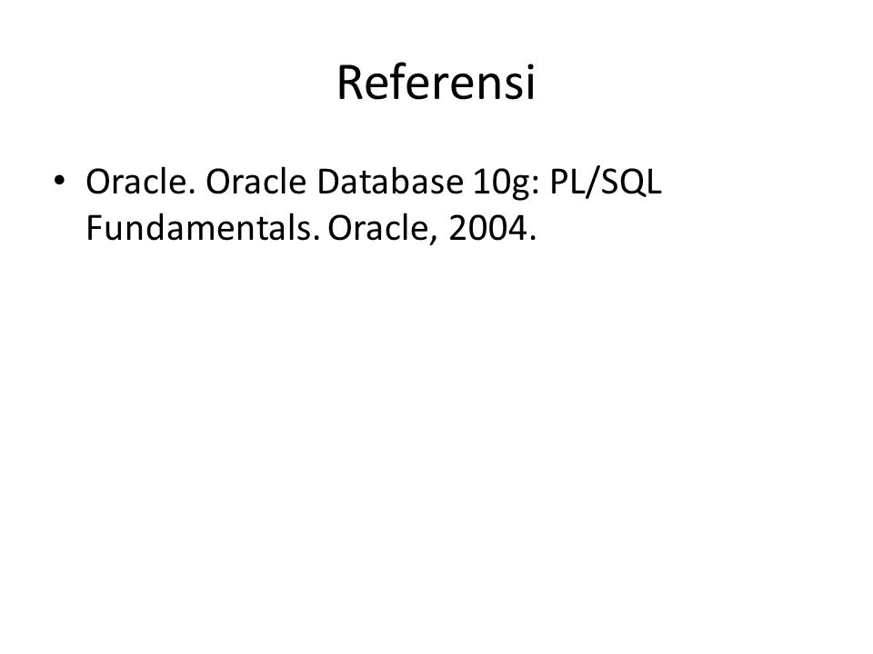 Referensi Oracle. Oracle Database 10g: PL/SQL Fundamentals. Oracle, 2004.
