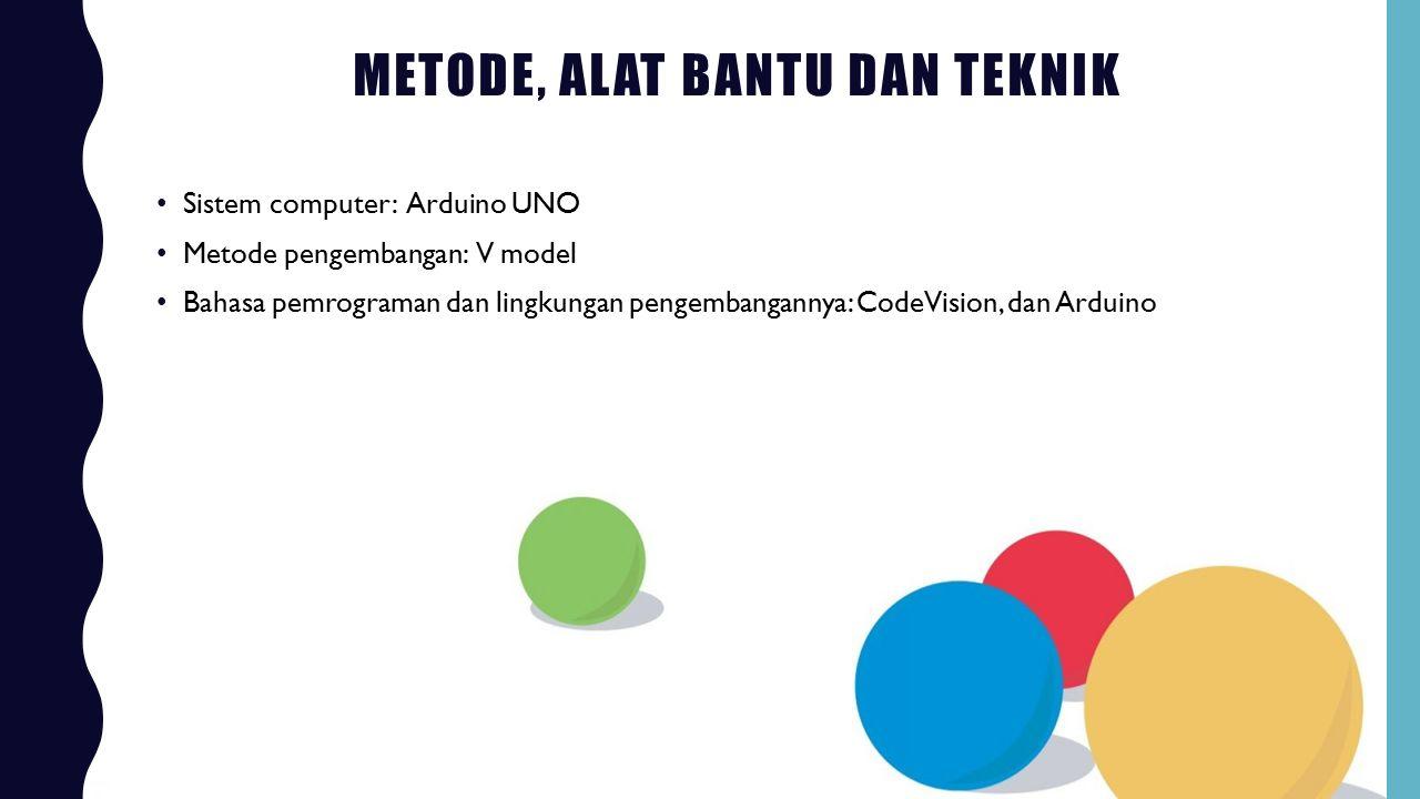 METODE, ALAT BANTU DAN TEKNIK Sistem computer: Arduino UNO Metode pengembangan: V model Bahasa pemrograman dan lingkungan pengembangannya: CodeVision,