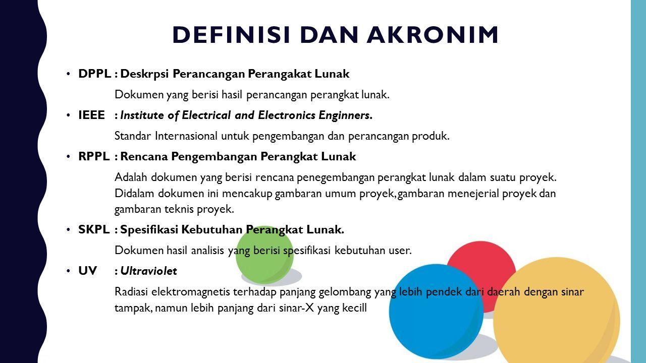 DEFINISI DAN AKRONIM DPPL: Deskrpsi Perancangan Perangakat Lunak Dokumen yang berisi hasil perancangan perangkat lunak. IEEE: Institute of Electrical