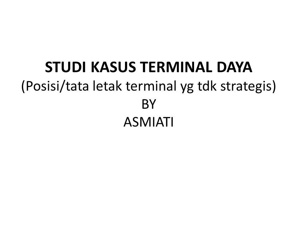 STUDI KASUS TERMINAL DAYA (Posisi/tata letak terminal yg tdk strategis) BY ASMIATI