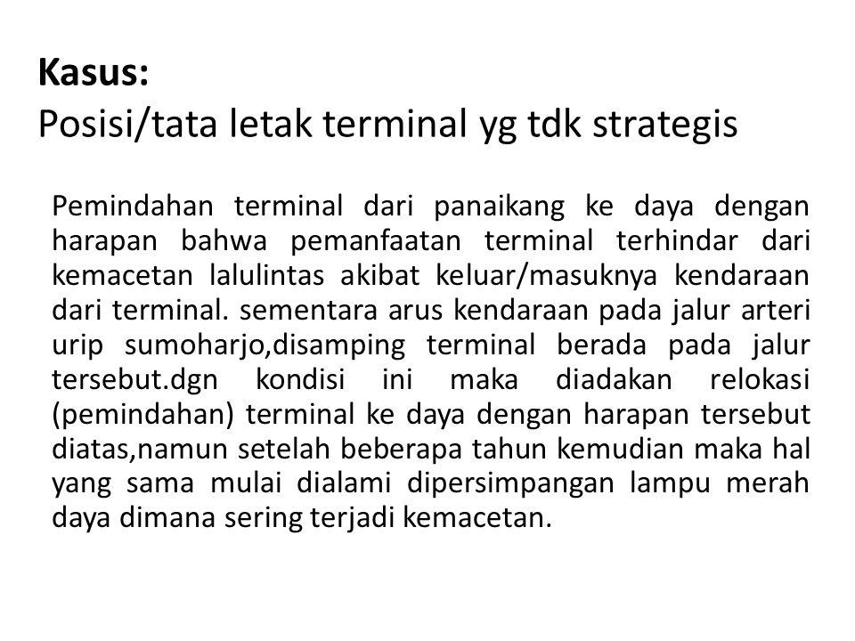 Kasus: Posisi/tata letak terminal yg tdk strategis Pemindahan terminal dari panaikang ke daya dengan harapan bahwa pemanfaatan terminal terhindar dari kemacetan lalulintas akibat keluar/masuknya kendaraan dari terminal.
