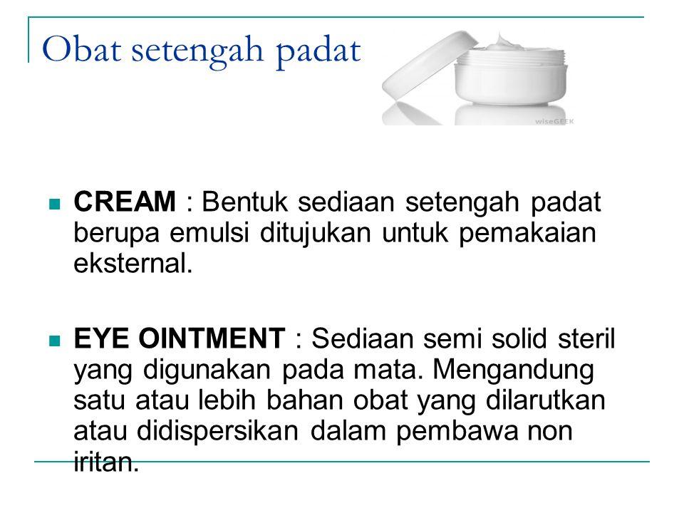 Obat setengah padat CREAM : Bentuk sediaan setengah padat berupa emulsi ditujukan untuk pemakaian eksternal. EYE OINTMENT : Sediaan semi solid steril
