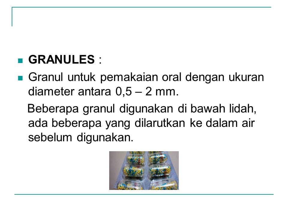 GRANULES : Granul untuk pemakaian oral dengan ukuran diameter antara 0,5 – 2 mm. Beberapa granul digunakan di bawah lidah, ada beberapa yang dilarutka