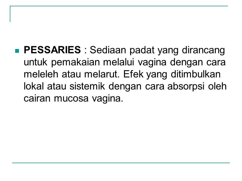 PESSARIES : Sediaan padat yang dirancang untuk pemakaian melalui vagina dengan cara meleleh atau melarut. Efek yang ditimbulkan lokal atau sistemik de