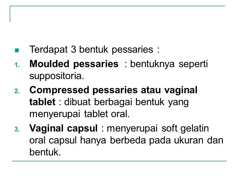 Terdapat 3 bentuk pessaries : 1. Moulded pessaries : bentuknya seperti suppositoria. 2. Compressed pessaries atau vaginal tablet : dibuat berbagai ben