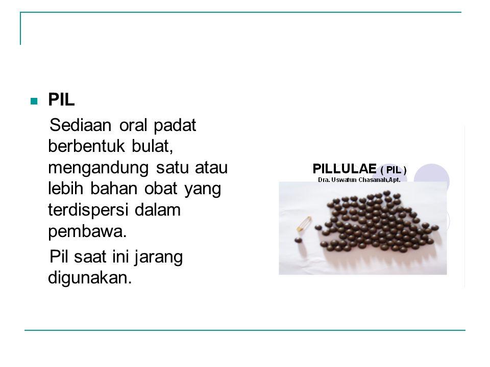 PIL Sediaan oral padat berbentuk bulat, mengandung satu atau lebih bahan obat yang terdispersi dalam pembawa. Pil saat ini jarang digunakan.