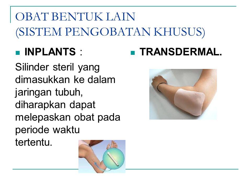 OBAT BENTUK LAIN (SISTEM PENGOBATAN KHUSUS) INPLANTS : Silinder steril yang dimasukkan ke dalam jaringan tubuh, diharapkan dapat melepaskan obat pada