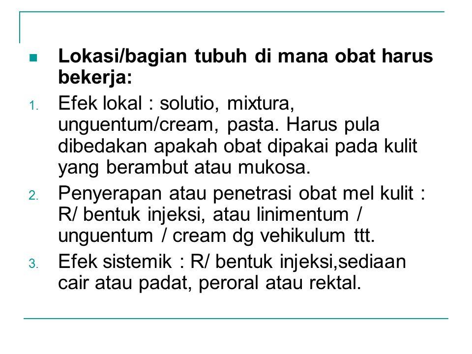 Lokasi/bagian tubuh di mana obat harus bekerja: 1. Efek lokal : solutio, mixtura, unguentum/cream, pasta. Harus pula dibedakan apakah obat dipakai pad