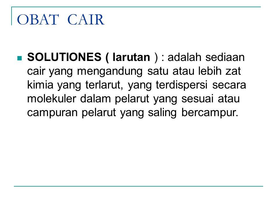 OBAT CAIR SOLUTIONES ( larutan ) : adalah sediaan cair yang mengandung satu atau lebih zat kimia yang terlarut, yang terdispersi secara molekuler dala