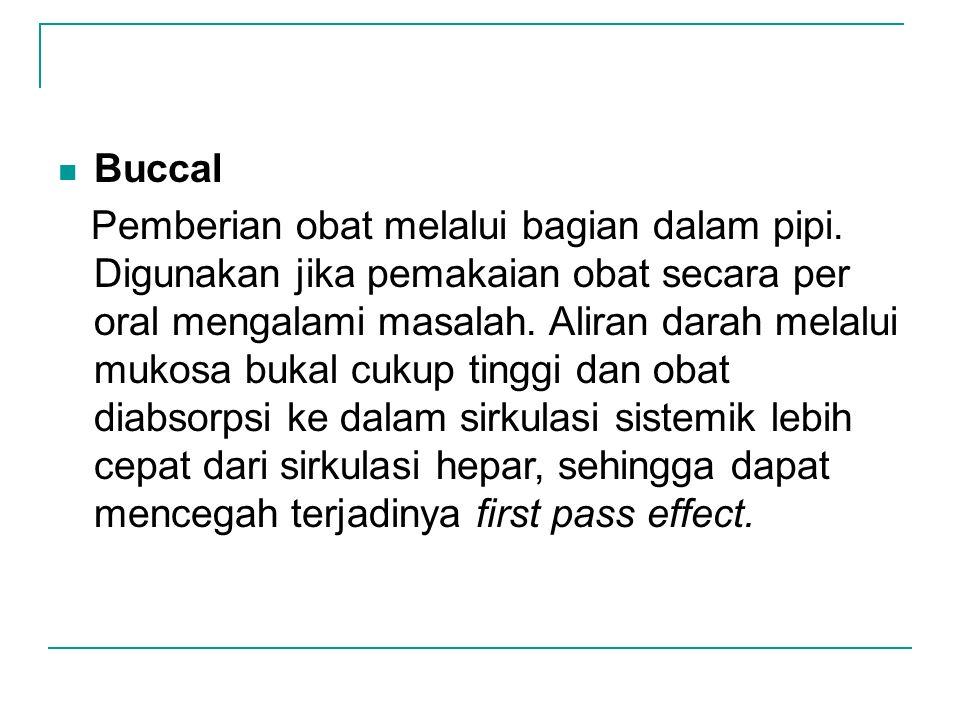 Buccal Pemberian obat melalui bagian dalam pipi. Digunakan jika pemakaian obat secara per oral mengalami masalah. Aliran darah melalui mukosa bukal cu