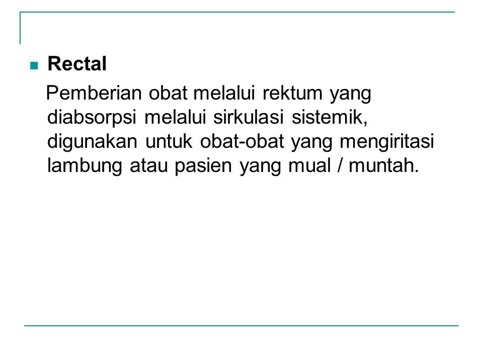 Rectal Pemberian obat melalui rektum yang diabsorpsi melalui sirkulasi sistemik, digunakan untuk obat-obat yang mengiritasi lambung atau pasien yang m