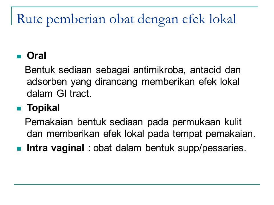 Rute pemberian obat dengan efek lokal Oral Bentuk sediaan sebagai antimikroba, antacid dan adsorben yang dirancang memberikan efek lokal dalam GI trac