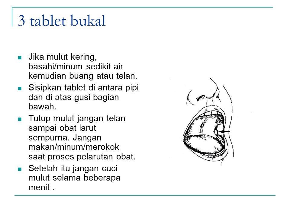 3 tablet bukal Jika mulut kering, basahi/minum sedikit air kemudian buang atau telan. Sisipkan tablet di antara pipi dan di atas gusi bagian bawah. Tu