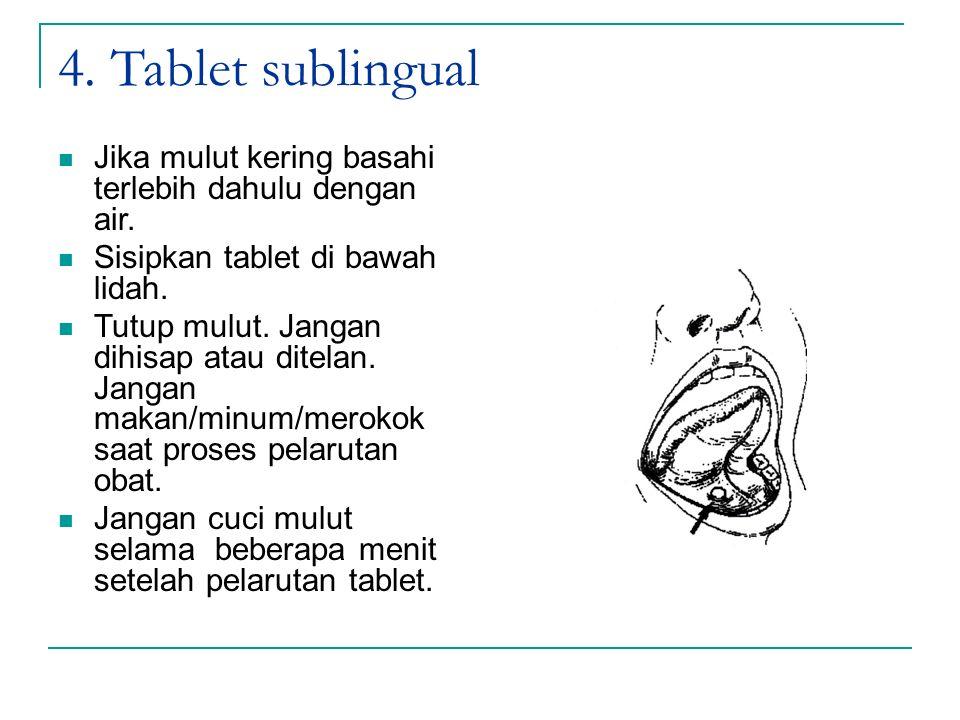 4. Tablet sublingual Jika mulut kering basahi terlebih dahulu dengan air. Sisipkan tablet di bawah lidah. Tutup mulut. Jangan dihisap atau ditelan. Ja