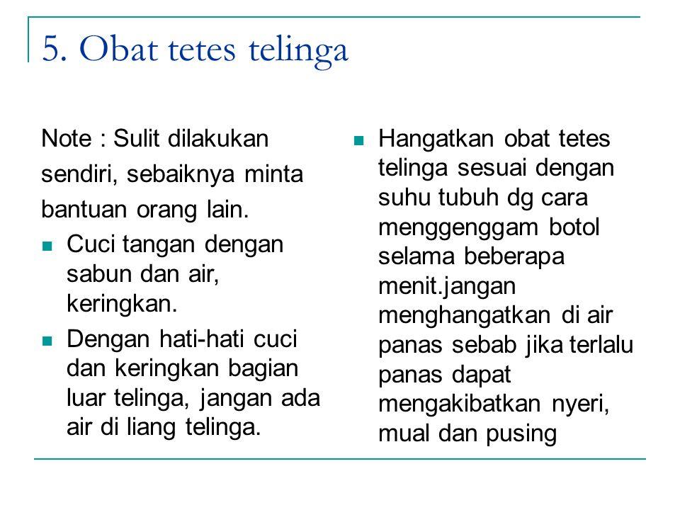 5. Obat tetes telinga Note : Sulit dilakukan sendiri, sebaiknya minta bantuan orang lain. Cuci tangan dengan sabun dan air, keringkan. Dengan hati-hat