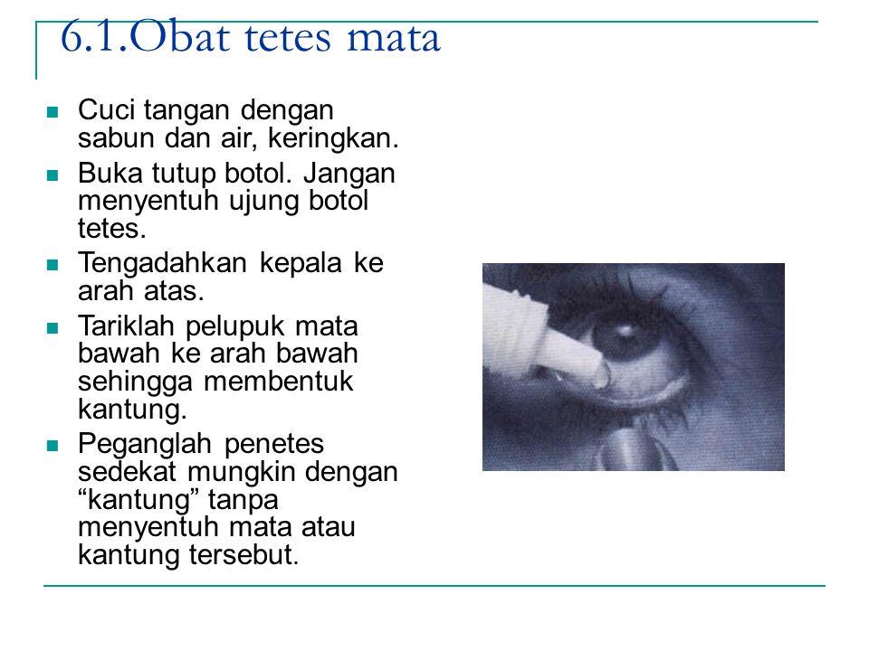 6.1.Obat tetes mata Cuci tangan dengan sabun dan air, keringkan. Buka tutup botol. Jangan menyentuh ujung botol tetes. Tengadahkan kepala ke arah atas