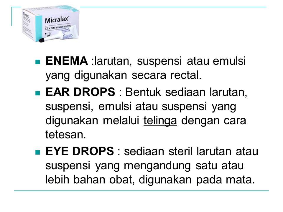 ENEMA :larutan, suspensi atau emulsi yang digunakan secara rectal. EAR DROPS : Bentuk sediaan larutan, suspensi, emulsi atau suspensi yang digunakan m