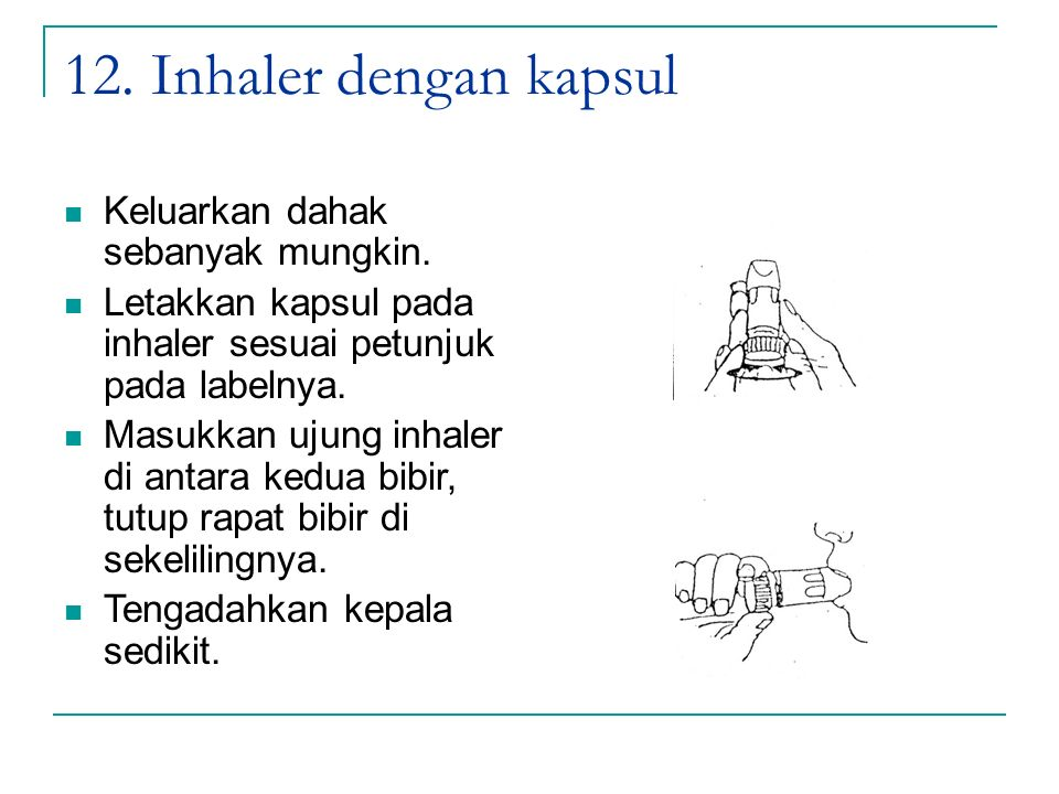 12. Inhaler dengan kapsul Keluarkan dahak sebanyak mungkin. Letakkan kapsul pada inhaler sesuai petunjuk pada labelnya. Masukkan ujung inhaler di anta