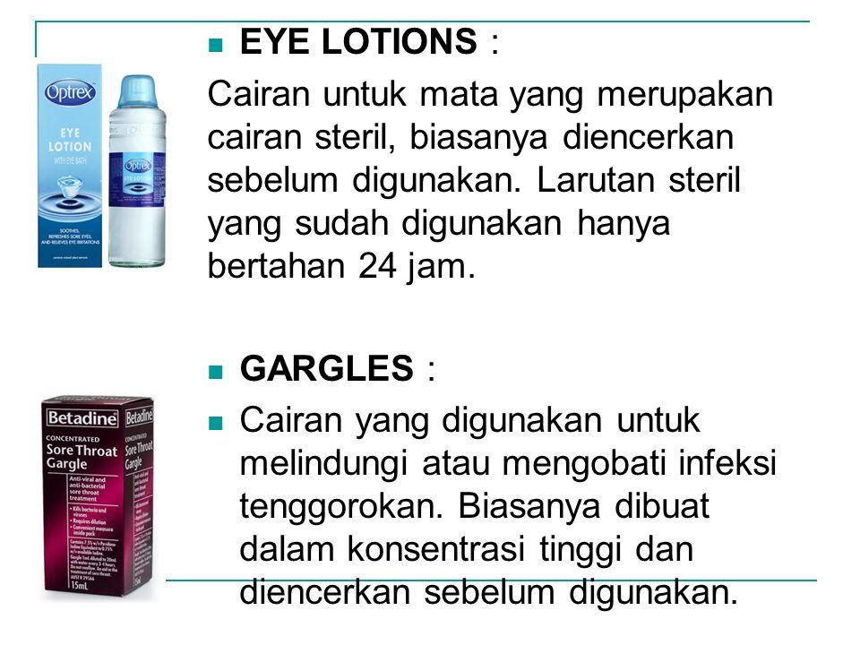 EYE LOTIONS : Cairan untuk mata yang merupakan cairan steril, biasanya diencerkan sebelum digunakan. Larutan steril yang sudah digunakan hanya bertaha