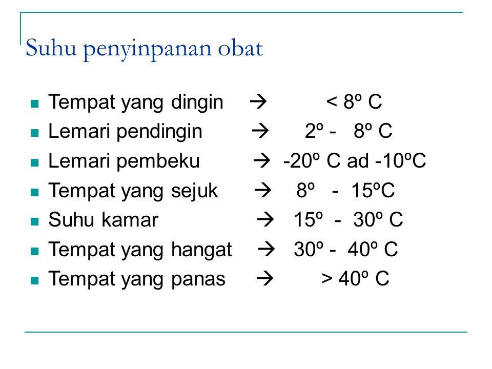 Suhu penyinpanan obat Tempat yang dingin  < 8º C Lemari pendingin  2º - 8º C Lemari pembeku  -20º C ad -10ºC Tempat yang sejuk  8º - 15ºC Suhu kam