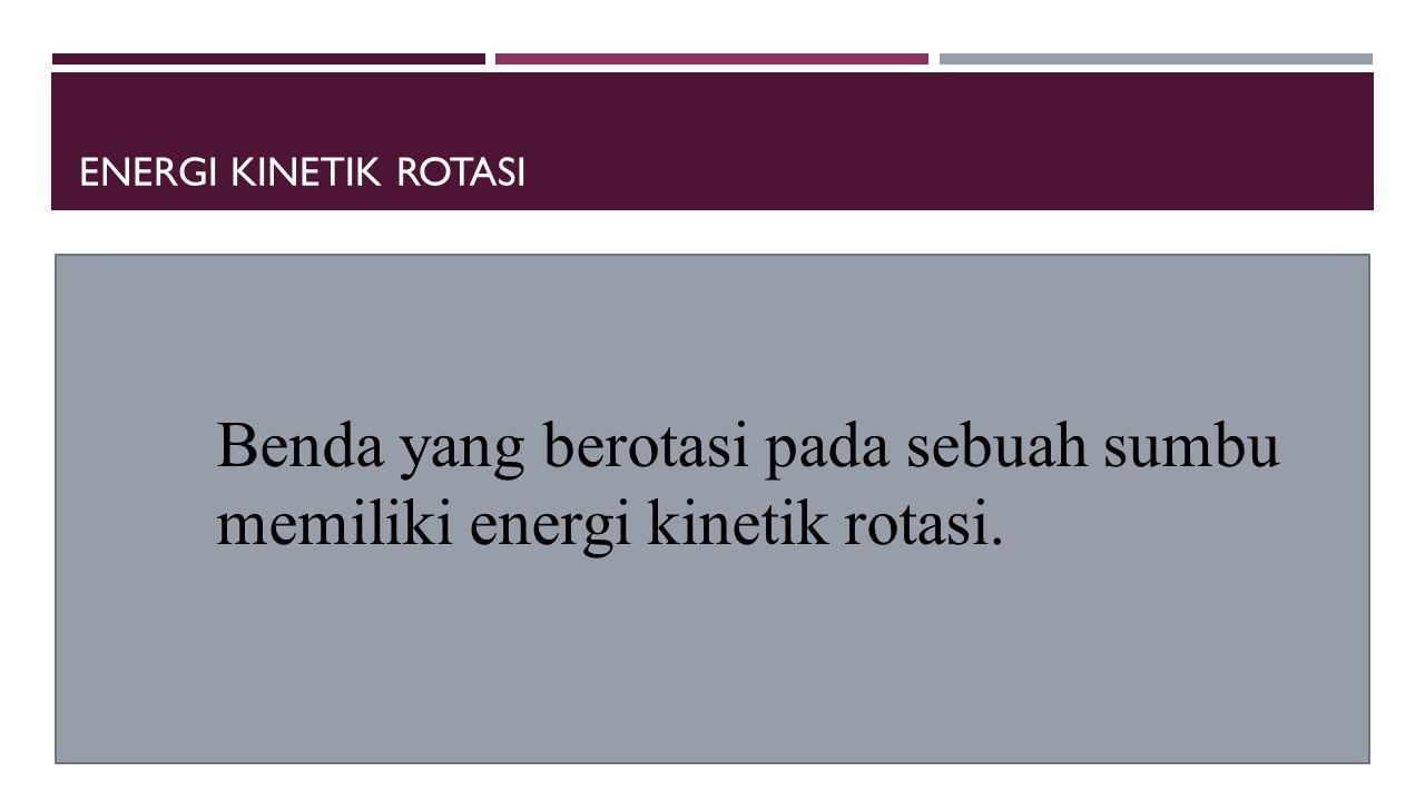 ENERGI KINETIK ROTASI Benda yang berotasi pada sebuah sumbu memiliki energi kinetik rotasi.