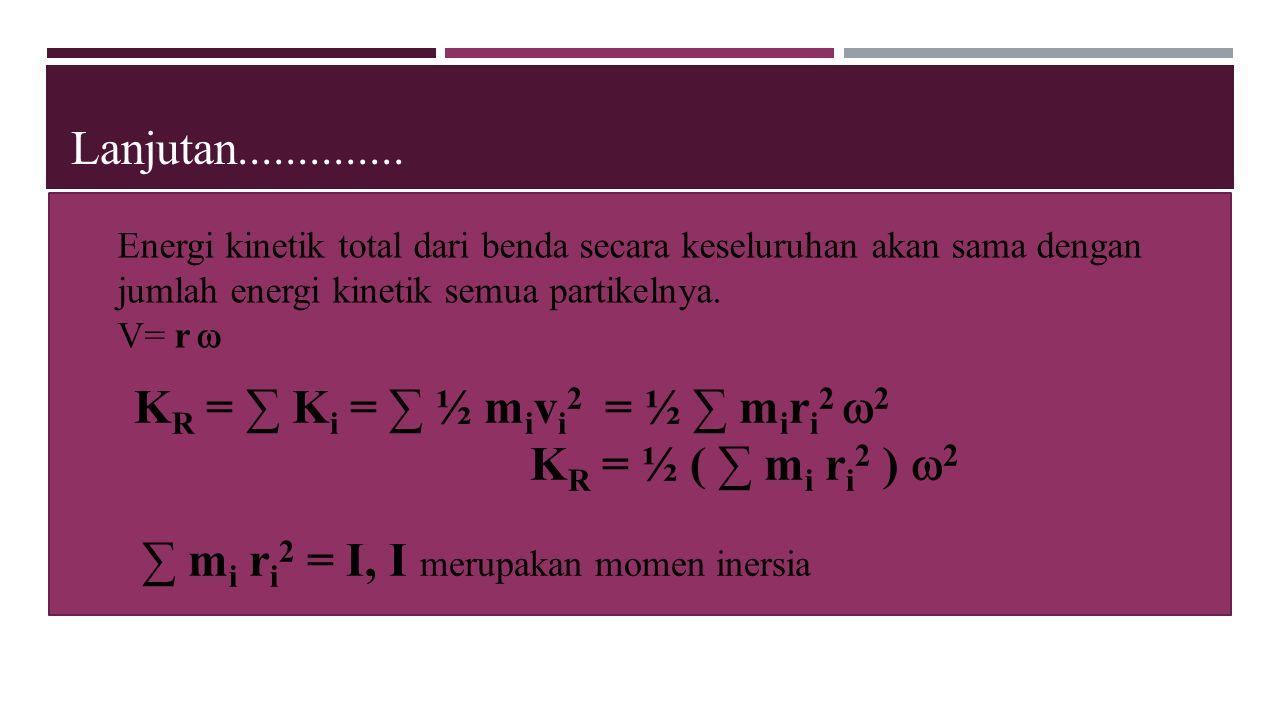 Lanjutan.............. K R = ∑ K i = ∑ ½ m i v i 2 = ½ ∑ m i r i 2  2 K R = ½ ( ∑ m i r i 2 )  2 ∑ m i r i 2 = I, I merupakan momen inersia Energi k