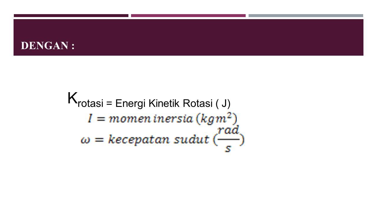 DENGAN : K rotasi = Energi Kinetik Rotasi ( J)