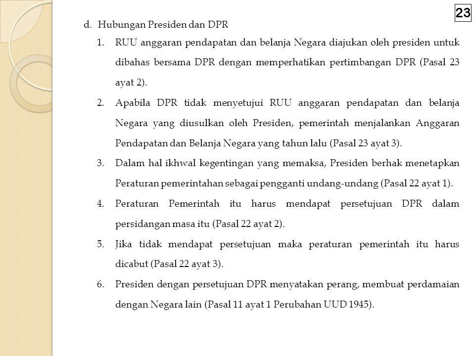 c. Hubungan DPR dan Presiden 1. Hubungan antara DPR dan Presiden dapat ditelusuri dalam bidang legislasi. 2.DPR memegang kekuasaan membentuk UU (Pasal