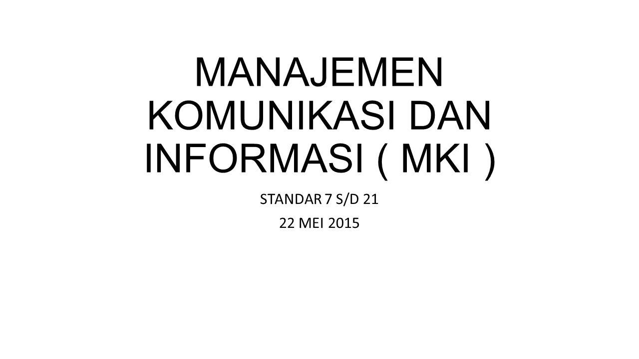 MANAJEMEN KOMUNIKASI DAN INFORMASI ( MKI ) STANDAR 7 S/D 21 22 MEI 2015