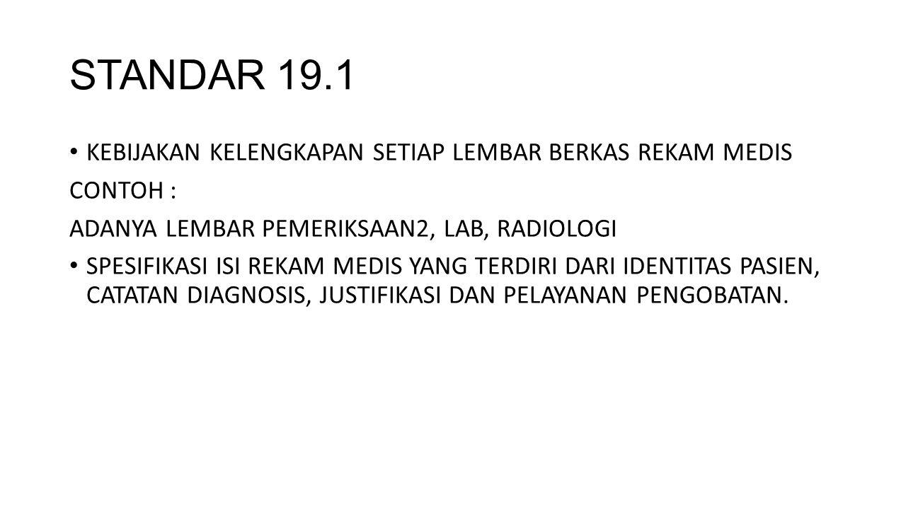 STANDAR 19.1 KEBIJAKAN KELENGKAPAN SETIAP LEMBAR BERKAS REKAM MEDIS CONTOH : ADANYA LEMBAR PEMERIKSAAN2, LAB, RADIOLOGI SPESIFIKASI ISI REKAM MEDIS YANG TERDIRI DARI IDENTITAS PASIEN, CATATAN DIAGNOSIS, JUSTIFIKASI DAN PELAYANAN PENGOBATAN.