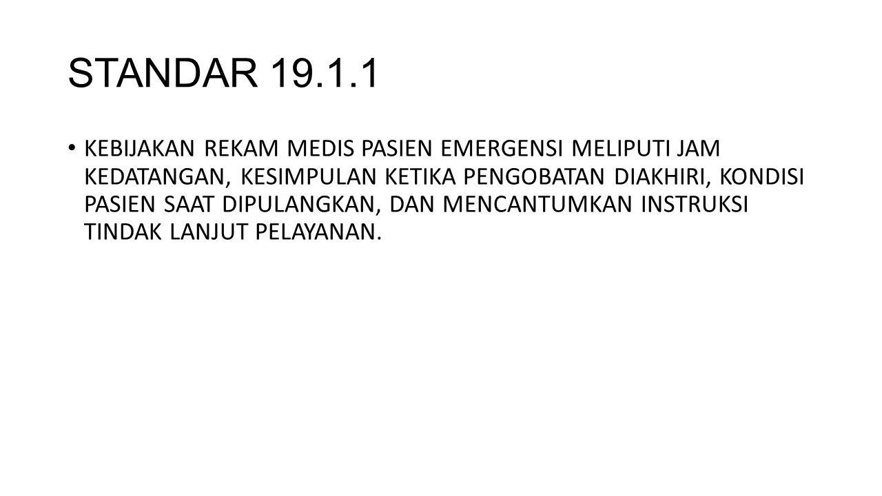STANDAR 19.1.1 KEBIJAKAN REKAM MEDIS PASIEN EMERGENSI MELIPUTI JAM KEDATANGAN, KESIMPULAN KETIKA PENGOBATAN DIAKHIRI, KONDISI PASIEN SAAT DIPULANGKAN, DAN MENCANTUMKAN INSTRUKSI TINDAK LANJUT PELAYANAN.