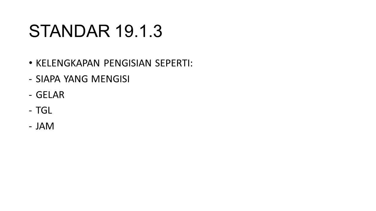 STANDAR 19.1.3 KELENGKAPAN PENGISIAN SEPERTI: -SIAPA YANG MENGISI -GELAR -TGL -JAM