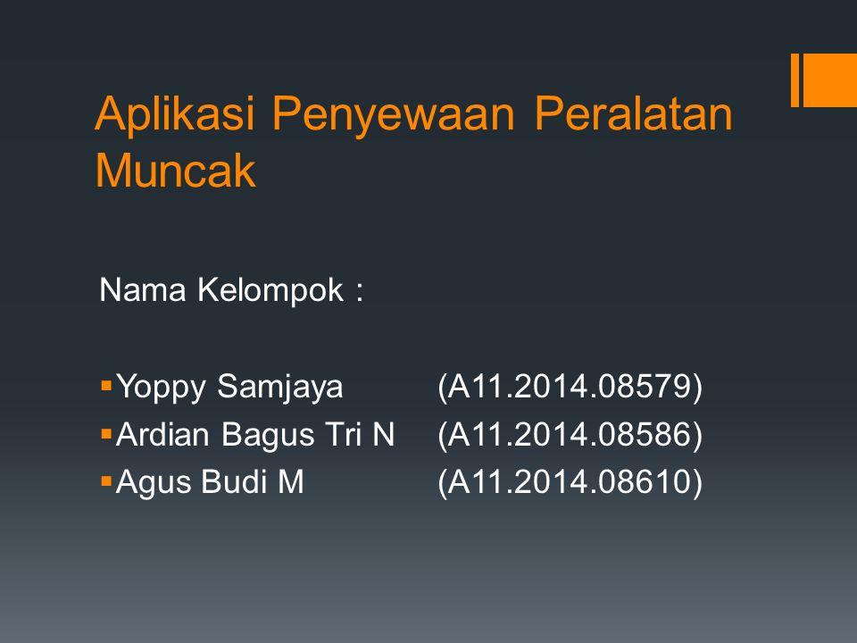 Nama Kelompok :  Yoppy Samjaya(A11.2014.08579)  Ardian Bagus Tri N(A11.2014.08586)  Agus Budi M (A11.2014.08610) Aplikasi Penyewaan Peralatan Muncak