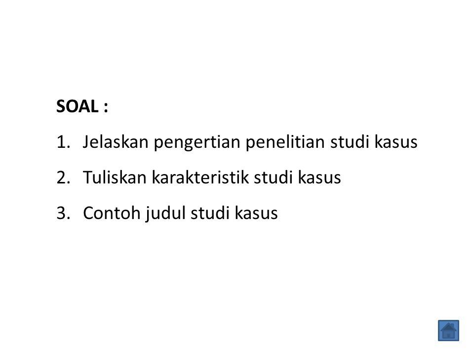 SOAL : 1.Jelaskan pengertian penelitian studi kasus 2.Tuliskan karakteristik studi kasus 3.Contoh judul studi kasus