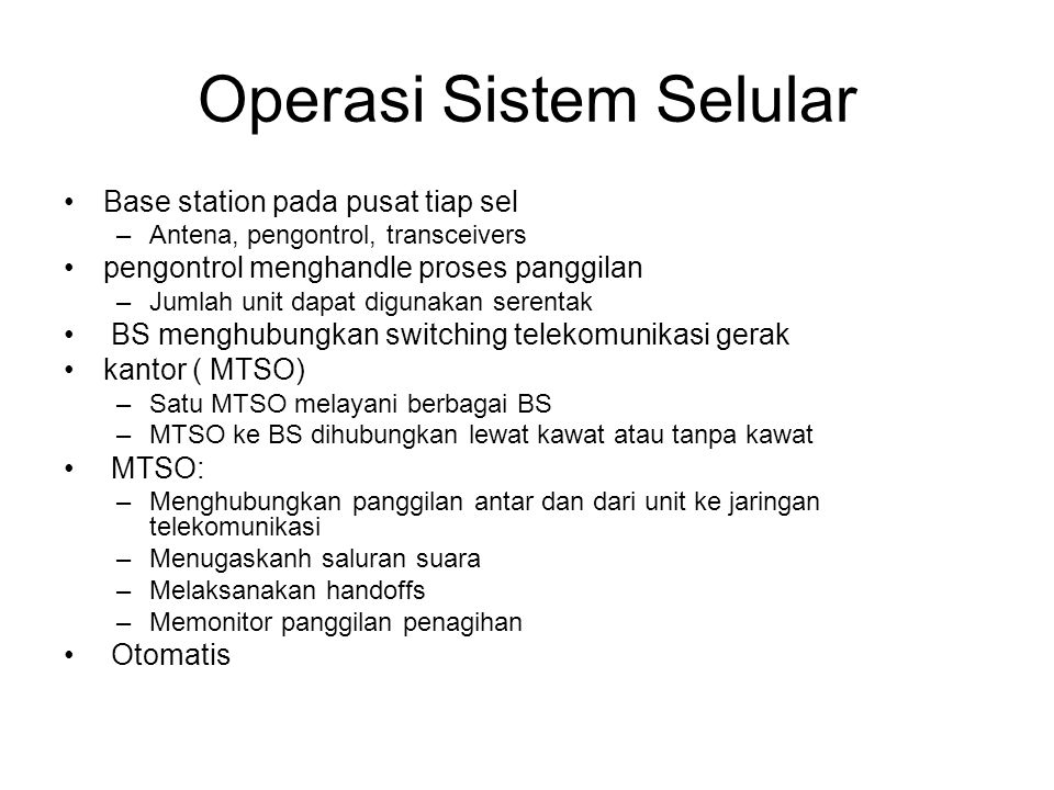 Operasi Sistem Selular Base station pada pusat tiap sel –Antena, pengontrol, transceivers pengontrol menghandle proses panggilan –Jumlah unit dapat digunakan serentak BS menghubungkan switching telekomunikasi gerak kantor ( MTSO) –Satu MTSO melayani berbagai BS –MTSO ke BS dihubungkan lewat kawat atau tanpa kawat MTSO: –Menghubungkan panggilan antar dan dari unit ke jaringan telekomunikasi –Menugaskanh saluran suara –Melaksanakan handoffs –Memonitor panggilan penagihan Otomatis