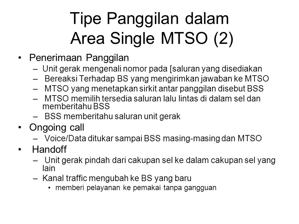 Tipe Panggilan dalam Area Single MTSO (2) Penerimaan Panggilan –Unit gerak mengenali nomor pada [saluran yang disediakan – Bereaksi Terhadap BS yang mengirimkan jawaban ke MTSO – MTSO yang menetapkan sirkit antar panggilan disebut BSS – MTSO memilih tersedia saluran lalu lintas di dalam sel dan memberitahu BSS – BSS memberitahu saluran unit gerak Ongoing call – Voice/Data ditukar sampai BSS masing-masing dan MTSO Handoff – Unit gerak pindah dari cakupan sel ke dalam cakupan sel yang lain –Kanal traffic mengubah ke BS yang baru memberi pelayanan ke pemakai tanpa gangguan