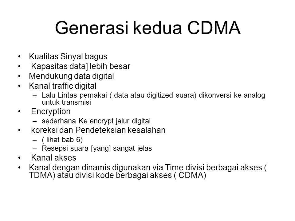 Generasi kedua CDMA Kualitas Sinyal bagus Kapasitas data] lebih besar Mendukung data digital Kanal traffic digital –Lalu Lintas pemakai ( data atau digitized suara) dikonversi ke analog untuk transmisi Encryption –sederhana Ke encrypt jalur digital koreksi dan Pendeteksian kesalahan –( lihat bab 6) –Resepsi suara [yang] sangat jelas Kanal akses Kanal dengan dinamis digunakan via Time divisi berbagai akses ( TDMA) atau divisi kode berbagai akses ( CDMA)