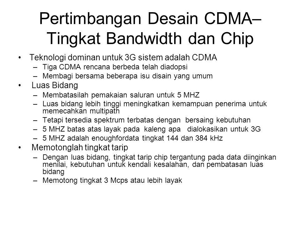 Pertimbangan Desain CDMA– Tingkat Bandwidth dan Chip Teknologi dominan untuk 3G sistem adalah CDMA –Tiga CDMA rencana berbeda telah diadopsi –Membagi bersama beberapa isu disain yang umum Luas Bidang –Membatasilah pemakaian saluran untuk 5 MHZ –Luas bidang lebih tinggi meningkatkan kemampuan penerima untuk memecahkan multipath –Tetapi tersedia spektrum terbatas dengan bersaing kebutuhan –5 MHZ batas atas layak pada kaleng apa dialokasikan untuk 3G –5 MHZ adalah enoughfordata tingkat 144 dan 384 kHz Memotonglah tingkat tarip –Dengan luas bidang, tingkat tarip chip tergantung pada data diinginkan menilai, kebutuhan untuk kendali kesalahan, dan pembatasan luas bidang –Memotong tingkat 3 Mcps atau lebih layak