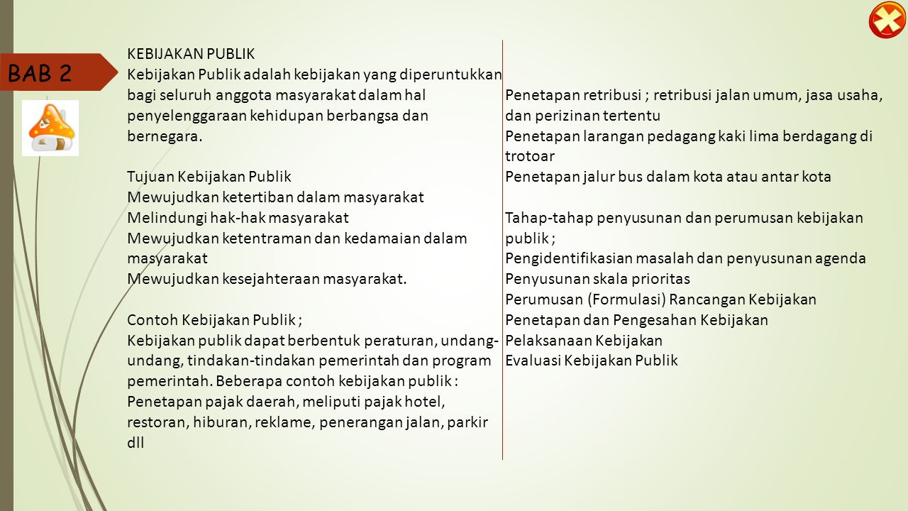 1.Hakikat Kebijakan Publik Kebijakan publik mencakup hukum, peraturan, perundang-undangan, keputusan, dan pelaksanaan yang dibuat oleh Lembaga eksekutif, legislatif, dan yudikatif; Birokrasi pemerintahan; Aparat penegak hukum; dan Badan-badan pembuat keputusan publik yang lain.