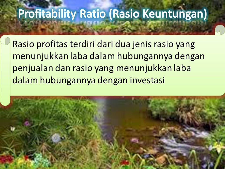 Rasio profitas terdiri dari dua jenis rasio yang menunjukkan laba dalam hubungannya dengan penjualan dan rasio yang menunjukkan laba dalam hubungannya dengan investasi