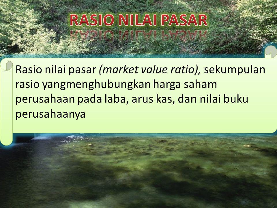 Rasio nilai pasar (market value ratio), sekumpulan rasio yangmenghubungkan harga saham perusahaan pada laba, arus kas, dan nilai buku perusahaanya