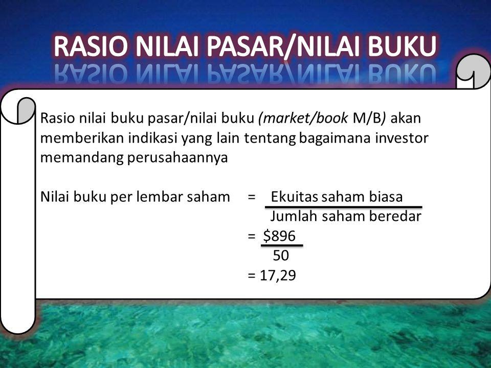Rasio nilai buku pasar/nilai buku (market/book M/B) akan memberikan indikasi yang lain tentang bagaimana investor memandang perusahaannya Nilai buku per lembar saham= Ekuitas saham biasa Jumlah saham beredar = $896 50 = 17,29