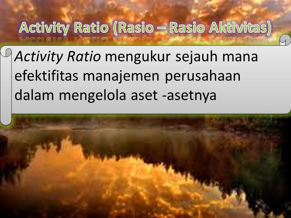 Activity Ratio mengukur sejauh mana efektifitas manajemen perusahaan dalam mengelola aset -asetnya