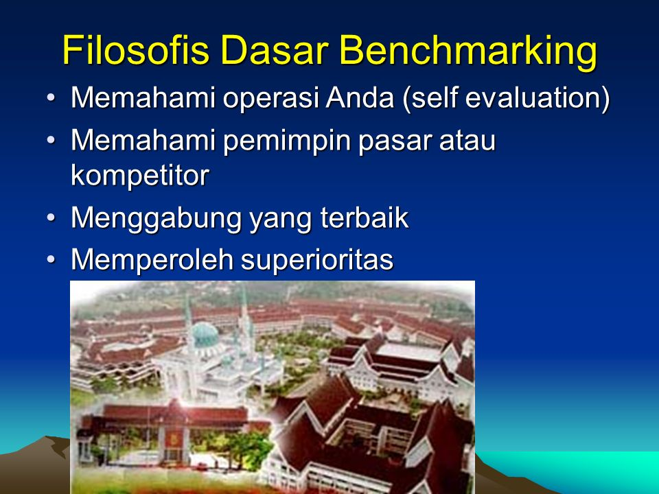 Filosofis Dasar Benchmarking Memahami operasi Anda (self evaluation)Memahami operasi Anda (self evaluation) Memahami pemimpin pasar atau kompetitorMem