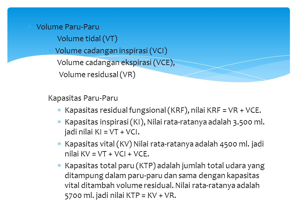  Volume Paru-Paru Volume tidal (VT)  Volume cadangan inspirasi (VCI) Volume cadangan ekspirasi (VCE), Volume residusal (VR) Kapasitas Paru-Paru  Kapasitas residual fungsional (KRF), nilai KRF = VR + VCE.